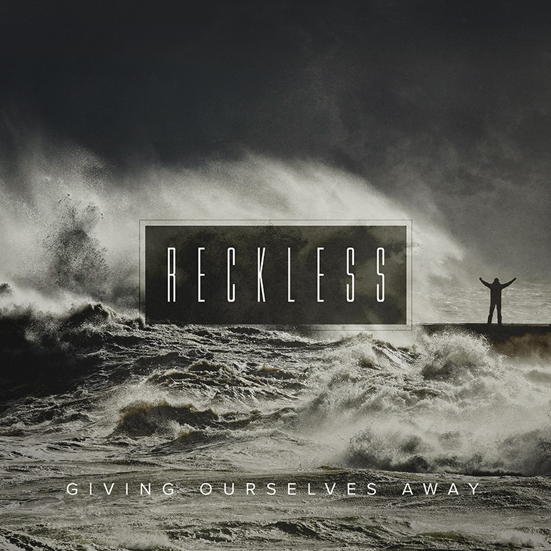 Preaching Series Design – Reckless – Giving ourselves away