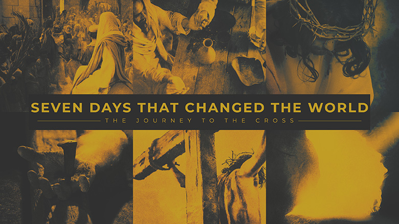 Sermon Series Design – Seven Days that Changed the World – The journey to the cross